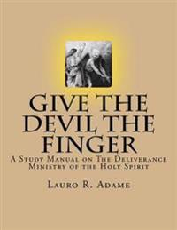 Give the Devil the Finger: The Deliverance Ministry of the Holy Spirit