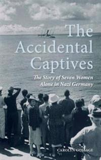 The Accidental Captives: The Story of Seven Women Alone in Nazi Germany