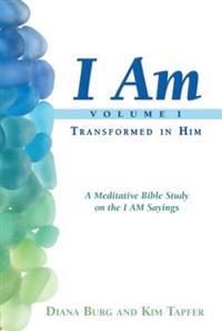 I Am: Transformed in Him: A Meditative Bible Study on the I Am Statements of Christ