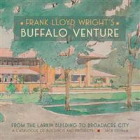 Frank Lloyd Wright's Buffalo Venture: From the Larkin Building to Broadacre City: A Catalogue of Buildings and Projects