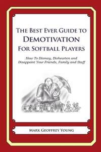 The Best Ever Guide to Demotivation for Softball Players: How to Dismay, Dishearten and Disappoint Your Friends, Family and Staff