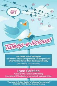 Tweep-e-licious! 158 Twitter Tips & Strategies for Writers, Social Entrepreneurs & Changemakers Who Want to Market Their Business Ethically
