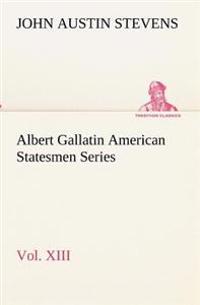 Albert Gallatin American Statesmen Series, Vol. XIII