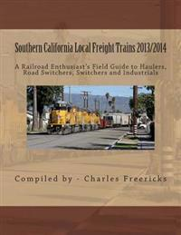 Southern California Local Freight Trains 2013/2014: A Railroad Enthusiast's Field Guide to Haulers, Road Switchers, Switchers and Industrials