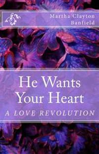 He Wants Your Heart: A Collection of Biblical Teachings on Love by Martha Clayton Banfield