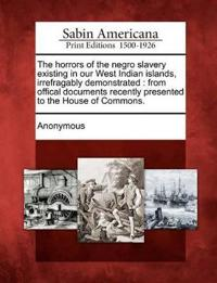 The Horrors of the Negro Slavery Existing in Our West Indian Islands, Irrefragably Demonstrated