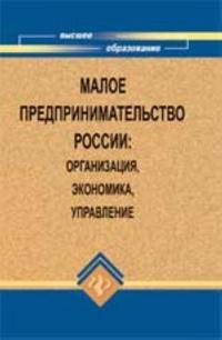Maloe predprinimatelstvo Rossii: organizatsija, ekonomika, upravlenie: ucheb. posobie