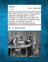 The Code of the City of Tuscumbia, Alabama Adopted and in Force January 15, 1907 Laws of the City in Force at That Date, Including the Charter, and Other Acts of Legislature Pertaining Thereto.