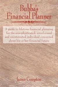 Bubba's Financial Planner: A Guide to Lifetime Financial Planning for the Unsophisticated, Uninformed and Uninterested Individual Concerned about