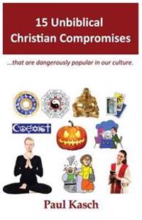 15 Unbiblical Christian Compromises: ...That Are Dangerously Popular in Our Culture.