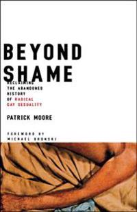 Beyond Shame: Reclaiming the Abandoned History of Radical Gay Sexuality