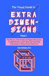 The Visual Guide to Extra Dimensions: The Physics of the Fourth Dimension, Compactification, and Current and Upcoming Experiments