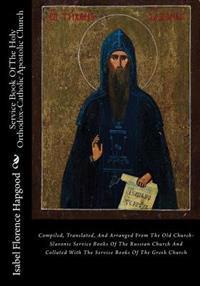 Service Book of the Holy Orthodox-Catholic Apostolic Church: Compiled, Translated, and Arranged from the Old Church-Slavonic Service Books of the Russ