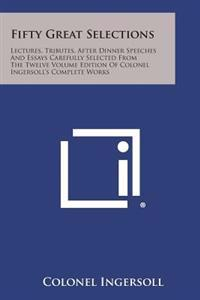 Fifty Great Selections: Lectures, Tributes, After Dinner Speeches and Essays Carefully Selected from the Twelve Volume Edition of Colonel Inge