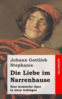 Die Liebe Im Narrenhause: Eine Komische Oper in Zwey Aufzügen