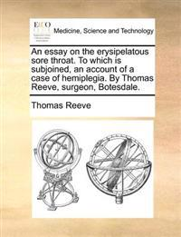 An Essay on the Erysipelatous Sore Throat. to Which Is Subjoined, an Account of a Case of Hemiplegia. by Thomas Reeve, Surgeon, Botesdale.
