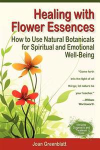 Healing with Flower Essences: How to Use Natural Botanicals for Spiritual and Emotional Well-Being