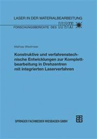 Konstruktive Und Verfahrenstechnische Entwicklungen Zur Komplettbearbeitung in Drehzentren Mit Integrierten Laserverfahren