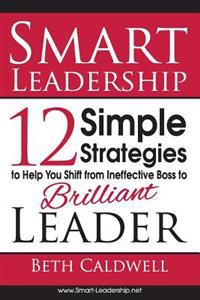 Smart Leadership: 12 Simple Strategies to Help You Shift from Ineffective Boss to Brilliant Leader