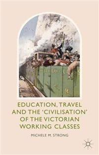 "Education, Travel and the ""Civilisation"" of the Victorian Working Classes"