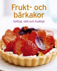 Frukt och bärkakor : saftigt, sött och fruktigt
