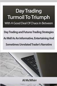 Day Trading Turmoil to Triumph with a Good Deal of Chaos in Between: Day Trading and Futures Trading Strategies as Well as an Informative, Entertainin