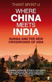 Where China Meets India: Burma and the New Crossroads of Asia. Thant Myint-U