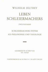 Wilhelm Dilthey-Gesammelte Schriften: Band 14: Leben Schleiermachers. Zweiter Band: Schleiermachers System ALS Philosophie Und Theologie