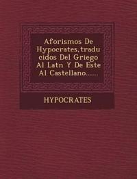 Aforismos de Hypocrates, Traducidos del Griego Al Lat N y de Este Al Castellano......