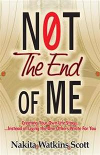 Not the End of Me: Creating Your Own Life Story Instead of Living the Story Others Have Written for You