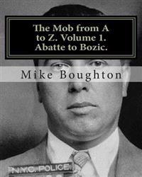 The Mob from A to Z. Volume 1. Abatte to Bozic.