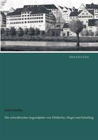 Die Schw Bischen Jugendjahre Von H Lderlin, Hegel Und Schelling