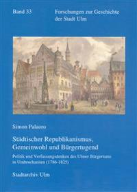 Stadtischer Republikanismus, Gemeinwohl Und Burgertugend: Politik Und Verfassungsdenken Des Ulmer Burgertums in Umbruchzeiten (1786-1825)
