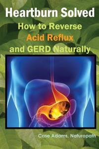 Heartburn Solved: How to Reverse Acid Reflux and Gerd Naturally