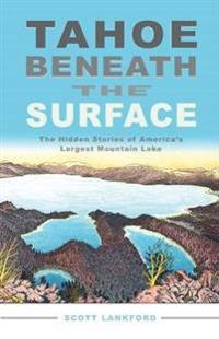 Tahoe Beneath the Surface: The Hidden Stories of Americaas Largest Mountain Lake