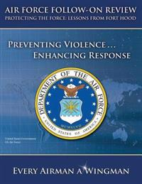 Air Force Follow-On Review - Protecting the Force: Lessons from Fort Hood - Preventing Violence ... Enhancing Response
