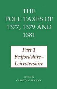 The Poll Taxes of 1377, 1379, and 1381: Part 1: Bedfordshire-Leicestershire