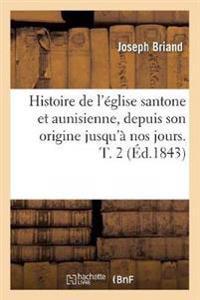 Histoire de L'Eglise Santone Et Aunisienne, Depuis Son Origine Jusqu'a Nos Jours. T. 2