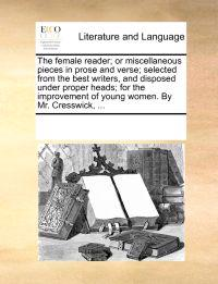 The Female Reader; Or Miscellaneous Pieces in Prose and Verse; Selected from the Best Writers, and Disposed Under Proper Heads; For the Improvement of Young Women. by Mr. Cresswick, ...