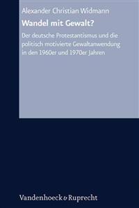 Wandel Mit Gewalt?: Der Deutsche Protestantismus Und Die Politisch Motivierte Gewaltanwendung in Den 1960er Und 1970er Jahren