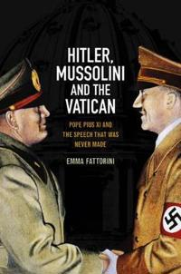Hitler, Mussolini, and the Vatican: Pope Pius XI and the Speech That Was Never Made