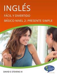 Ingles: Facil y Divertido Basico Nivel 2: Presente Simple: English: Easy and Fun Beginners Level 2: Simple Present