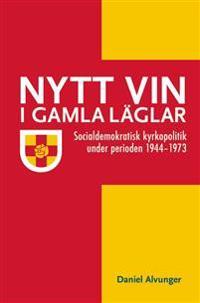 Nytt vin i gamla läglar : socialdemokratisk kyrkopolitik under perioden 1944-1973
