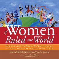 If Women Ruled the World: How to Create the World We Want to Live In--Stories, Ideas, and Inspiration for Change