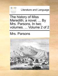 The History of Miss Meredith; A Novel. ... by Mrs. Parsons, in Two Volumes. ... Volume 2 of 2
