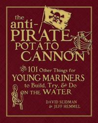 The Anti-Pirate Potato Cannon: And 101 Other Things for Young Mariners to Build, Try, & Do on the Water