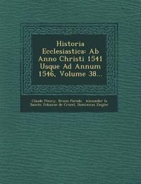 Historia Ecclesiastica: Ab Anno Christi 1541 Usque Ad Annum 1546, Volume 38...