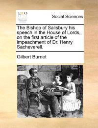 The Bishop of Salisbury His Speech in the House of Lords, on the First Article of the Impeachment of Dr. Henry Sacheverell
