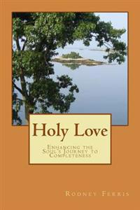 Holy Love: Enhancing the Soul's Journey to Completeness