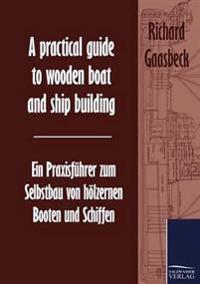 A Practical Guide to Wooden Boat and Ship Building / Ein Praxisf hrer Zum Selbstbau Von H lzernen Booten Und Schiffen